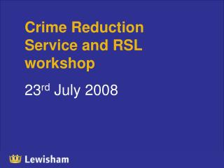 Crime Reduction Service and RSL workshop  23 rd  July 2008