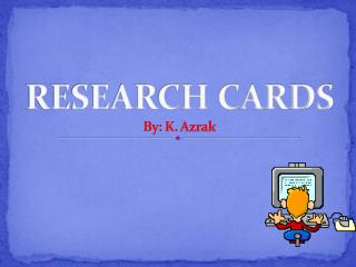 RESEARCH CARDS By: K.  Azrak