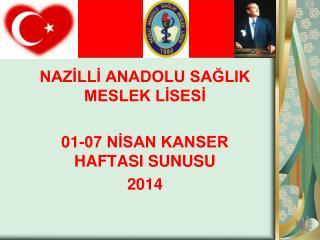 NAZİLLİ ANADOLU SAĞLIK MESLEK LİSESİ 01-07 NİSAN KANSER HAFTASI SUNUSU 2014