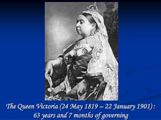 The Queen Victoria (24 May 1819 – 22 January 1901) : 63 years and 7 months of governing