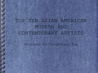 TOP TEN ASIAN AMERICAN MODERN AND CONTEMPORARY ARTISTS Arranged by Viviancess Kue