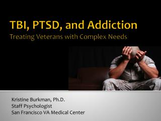 TBI, PTSD, and Addiction  Treating Veterans with Complex Needs