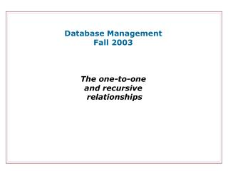 Database Management Fall 2003 The one-to-one and recursive  relationships