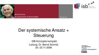 Der systemische Ansatz +  Steuerung ISB-Konzepte  kompakt Leitung: Dr. Bernd Schmid 20.-22.11.2008