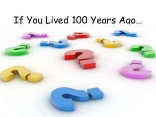If You Lived 100 Years Ago…