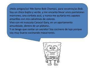 ¡Hola amigos/as! Me llamo Bob Champú, para vosotros/as Bob.