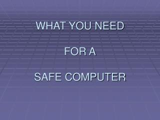 WHAT YOU NEED FOR A SAFE COMPUTER