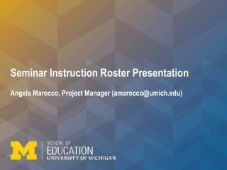 Seminar Instruction Roster Presentation  Angela Marocco, Project Manager (amarocco@umich)