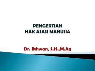 PENGERTIAN HAK ASASI MANUSIA Dr.  Ikhwan ,  S.H.,M.Ag