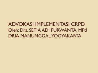 ADVOKASI IMPLEMENTASI CRPD Oleh : Drs. SETIA ADI PURWANTA,  MPd DRIA MANUNGGAL YOGYAKARTA
