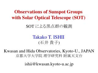 Observations of Sunspot Groups  with Solar Optical Telescope (SOT) SOT  による黒点群の観測 Takako T. ISHII