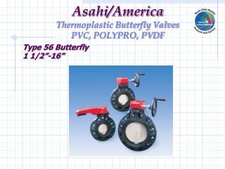 Asahi/America Thermoplastic Butterfly Valves PVC, POLYPRO, PVDF