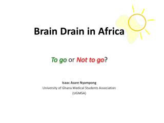 Brain Drain in Africa To go  or  Not to go ? Isaac  Asare Nyampong