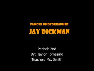 Famous Photographer Jay Dickman Period: 2nd By: Taylor Tomasino Teacher: Ms. Smith