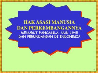 HAK ASASI MANUSIA DAN PERKEMBANGANNYA MENURUT PANCASILA, UUD 1945 DAN PERUNDANGAN DI INDONESIA