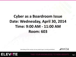Cyber as a Boardroom Issue Date: Wednesday, April 30, 2014 Time: 9:00 AM - 11:00 AM Room: 603
