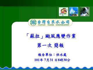 報告單位:供水處  101 年  7 月 31  日 8 時 30 分