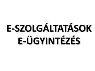 E-SZOLGÁLTATÁSOK E-ÜGYINTÉZÉS
