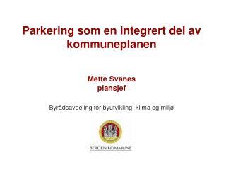 Parkering som en integrert del av kommuneplanen Mette Svanes plansjef