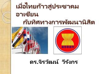 เมื่อไทยก้าวสู่ประชาคมอาเซียน     กับ ทิศทางการ พัฒนานิสิต