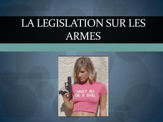LA LEGISLATION SUR LES ARMES