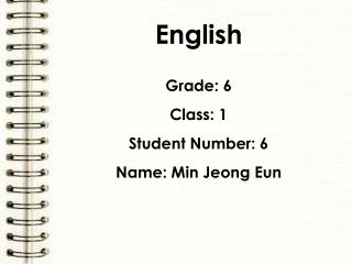 English Grade: 6 Class: 1 Student Number: 6 Name: Min Jeong Eun