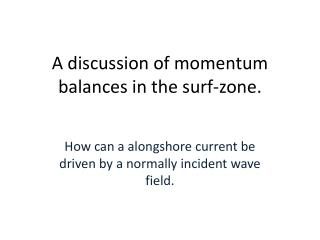 A discussion of momentum balances in the surf-zone.