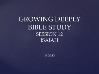 GROWING DEEPLY BIBLE STUDY  SESSION 12  ISAIAH