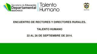 ENCUENTRO DE RECTORES Y DIRECTORES RURALES . TALENTO HUMANO 22 AL 26 DE SEPTIEMBRE DE 2014.