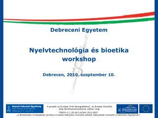 Debreceni Egyetem Nyelvtechnol�gia �s bioetika workshop Debrecen, 2010. szeptember 10.
