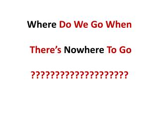Where  Do We Go When  There�s  Nowhere  To Go ????????????????????