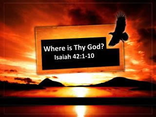 Where is Thy God? Isaiah 42:1-10