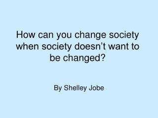 How can you change society when society doesn't want to be changed?