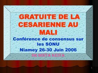 GRATUITE DE LA CESARIENNE AU MALI Conférence de consensus sur les SONU Niamey 26-30 Juin 2006