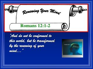 �And do not be conformed to this world, but be transformed by the renewing of your mind��