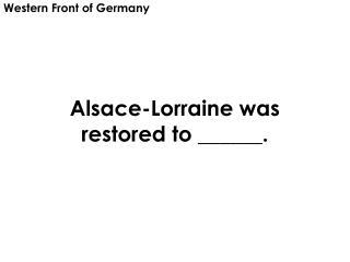 Alsace-Lorraine was restored to ______.