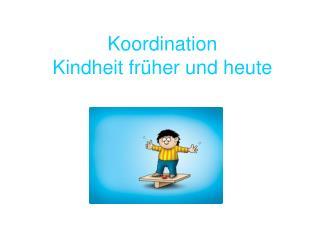 Koordination Kindheit fr her und heute