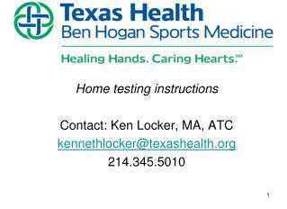Home testing instructions Contact: Ken Locker, MA, ATC kennethlocker@texashealth 214.345.5010