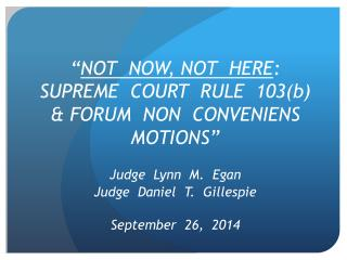 """"""" NOT  NOW, NOT  HERE : SUPREME  COURT  RULE  103(b) & FORUM  NON  CONVENIENS  MOTIONS"""""""