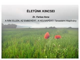 ÉLETÜNK KINCSEI Dr. Farkas Ilona A RÁK ELLEN, AZ EMBERÉRT, A HOLNAPÉRT! Társadalmi Alapítvány