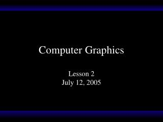 Computer Graphics Lesson 2 July 12, 2005