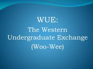 WUE: The Western Undergraduate Exchange (Woo-Wee)