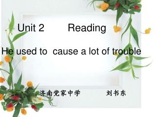 Unit 2        Reading   He used to  cause a lot of trouble