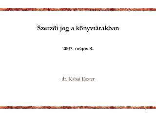 Szerz?i jog a k�nyvt�rakban 2007. m�jus 8 .  dr.  Kabai  Eszter