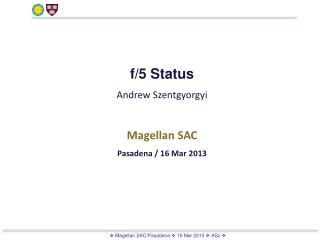 f/5 Status Andrew Szentgyorgyi Magellan SAC Pasadena / 16 Mar 2013