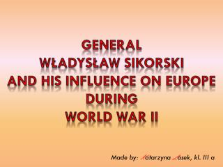 General Władysław  sikorski And  his  influence on Europe  during World war ii