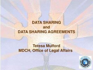 DATA SHARING and  DATA SHARING AGREEMENTS Teresa Mulford MDCH, Office of Legal Affairs