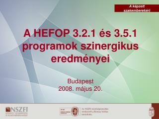 A HEFOP 3.2.1 és 3.5.1 programok szinergikus eredményei Budapest  2008. május 20.