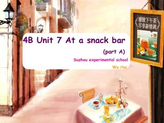 4B Unit 7 At a snack bar                                   (part A) Suzhou experimental school