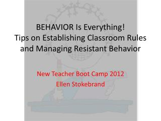 BEHAVIOR Is Everything!  Tips on Establishing Classroom Rules and Managing Resistant Behavior